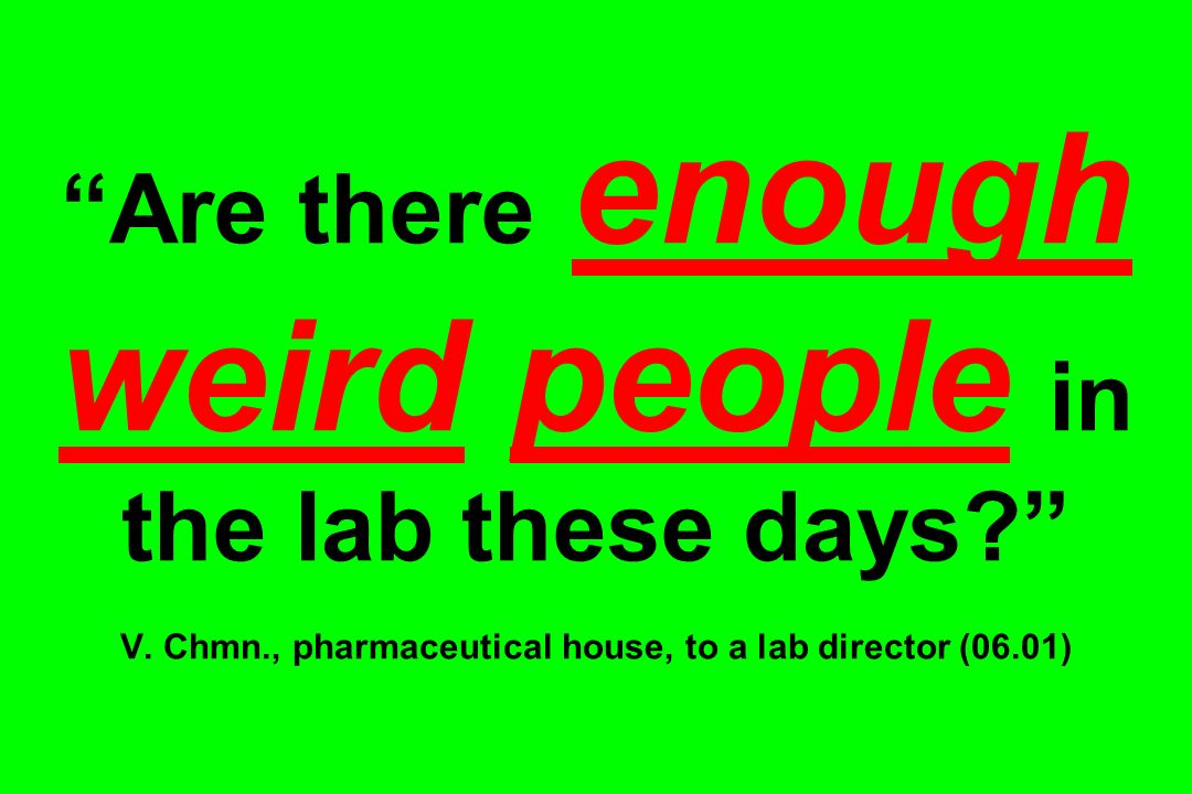 Are there enough weird people in the lab these days? V. Chmn., pharmaceutical house, to a lab director (06.01)