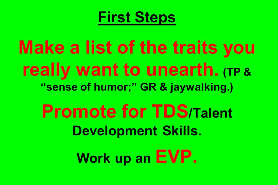 First Steps Make a list of the traits you really want to unearth. (TP & sense of humor; GR & jaywalking.) Promote for TDS /Talent Development Skills.