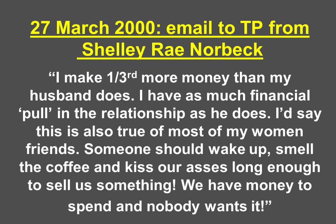27 March 2000: email to TP from Shelley Rae Norbeck I make 1/3 rd more money than my husband does. I have as much financial pull in the relationship a