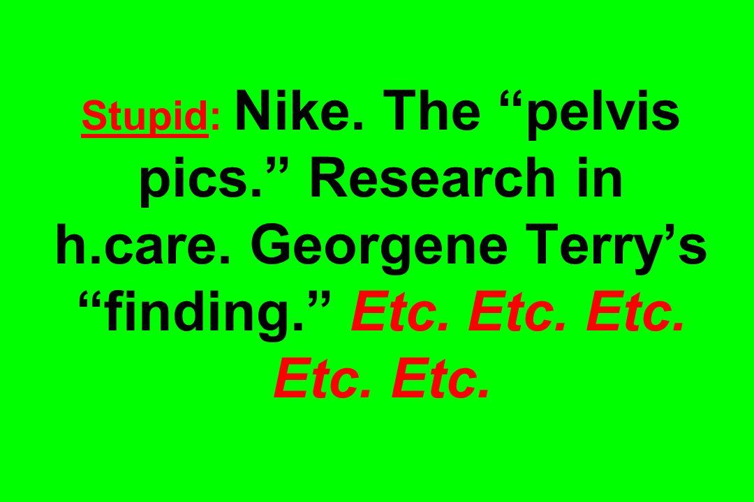 Stupid: Nike. The pelvis pics. Research in h.care. Georgene Terrys finding. Etc. Etc. Etc. Etc. Etc.