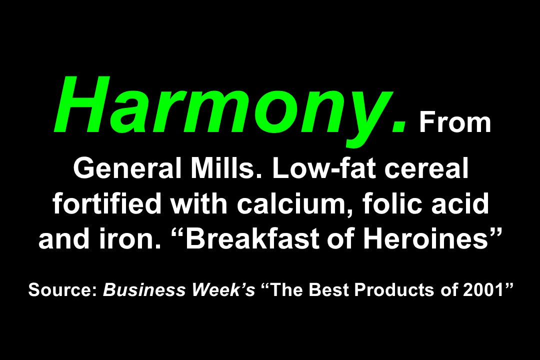 Harmony. From General Mills. Low-fat cereal fortified with calcium, folic acid and iron. Breakfast of Heroines Source: Business Weeks The Best Product