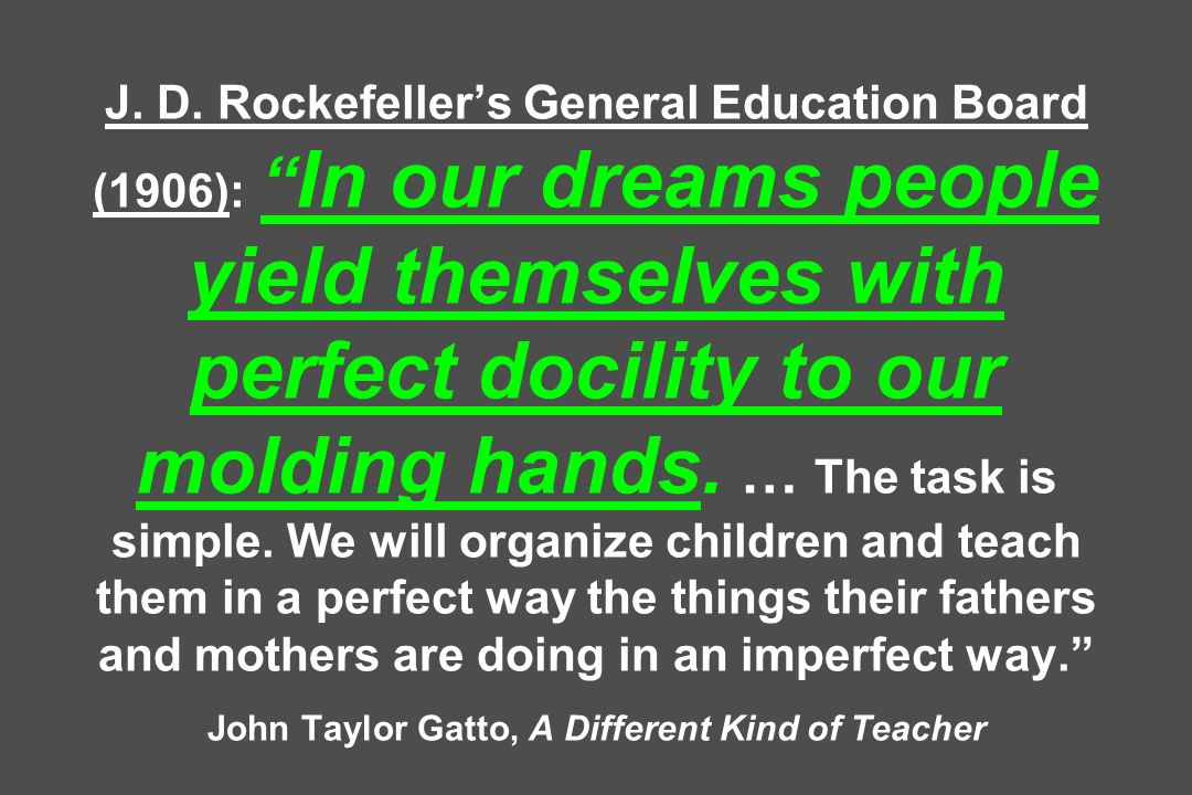 J. D. Rockefellers General Education Board (1906): In our dreams people yield themselves with perfect docility to our molding hands. … The task is sim