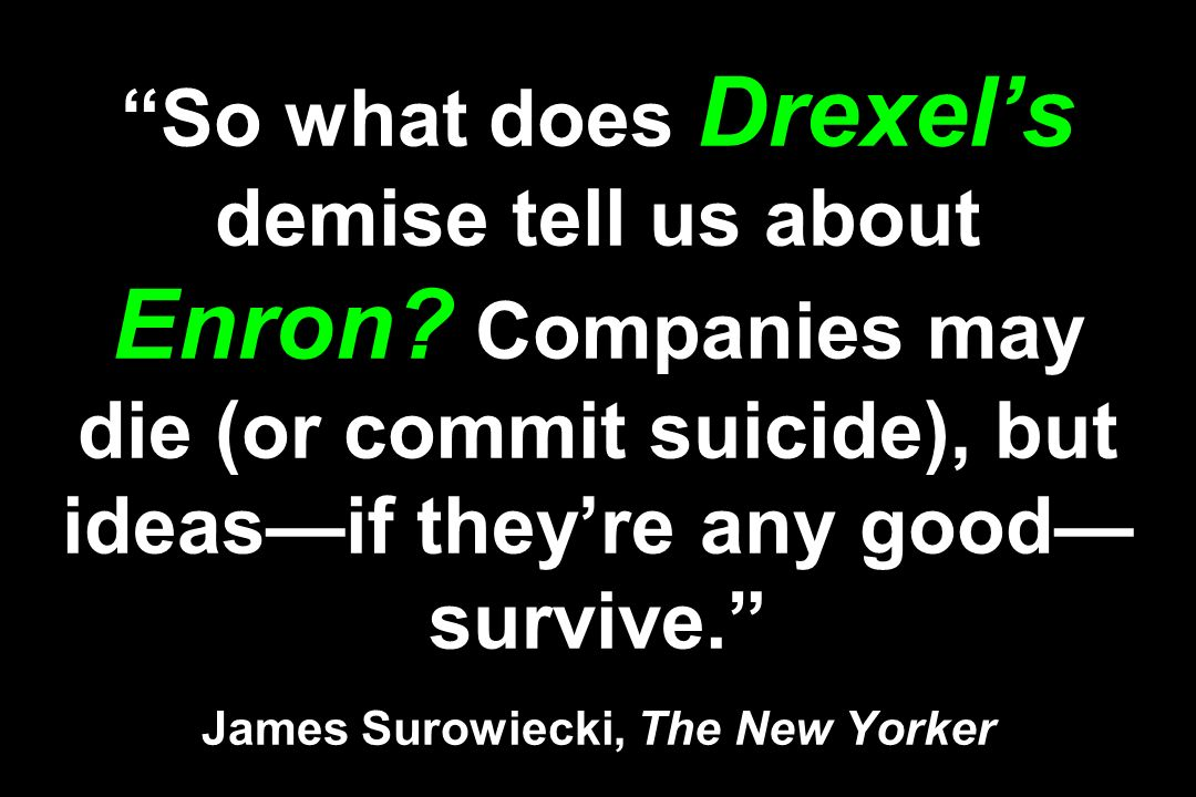 So what does Drexels demise tell us about Enron? Companies may die (or commit suicide), but ideasif theyre any good survive. James Surowiecki, The New