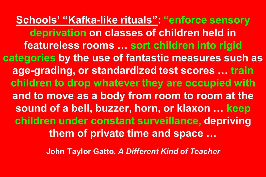 Schools Kafka-like rituals: enforce sensory deprivation on classes of children held in featureless rooms … sort children into rigid categories by the