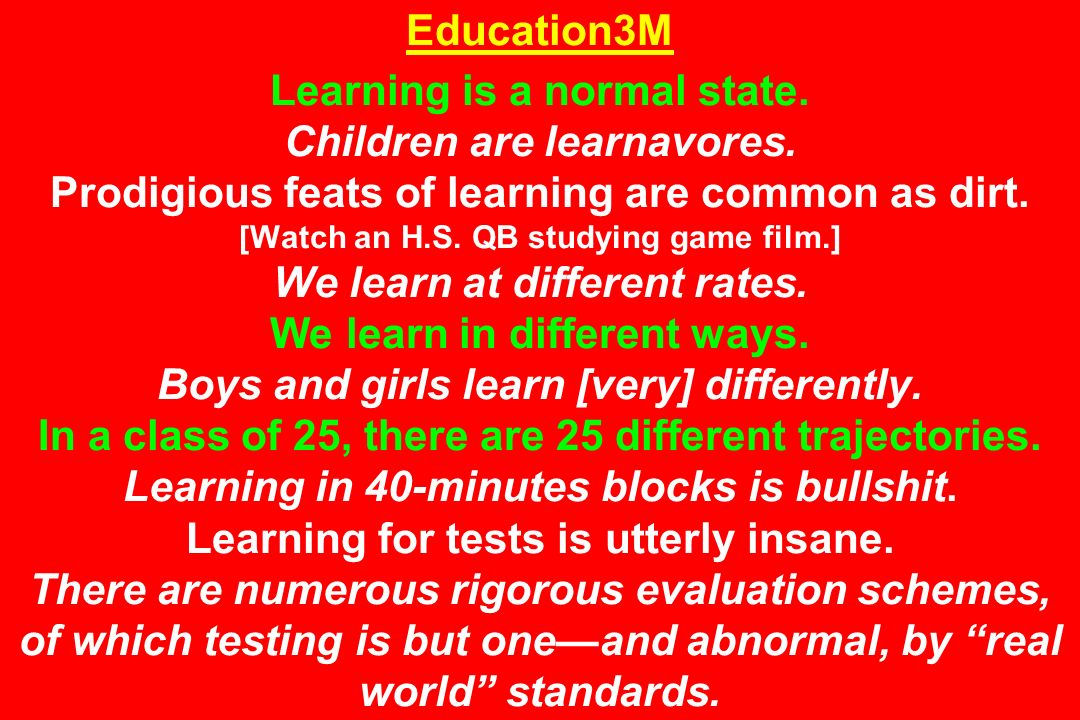 Education3M Learning is a normal state. Children are learnavores. Prodigious feats of learning are common as dirt. [Watch an H.S. QB studying game fil