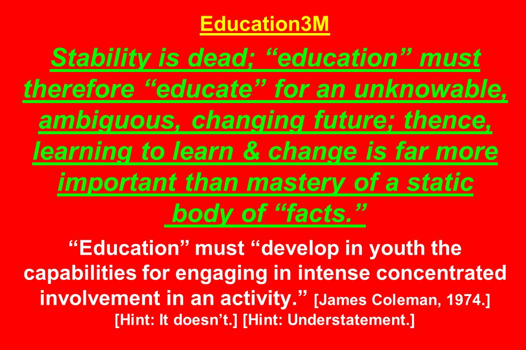 Education3M Stability is dead; education must therefore educate for an unknowable, ambiguous, changing future; thence, learning to learn & change is f