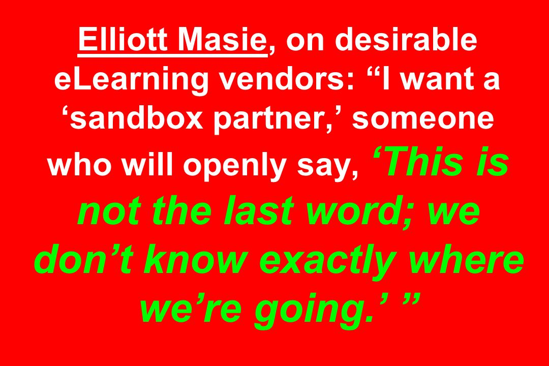 Elliott Masie, on desirable eLearning vendors: I want a sandbox partner, someone who will openly say, This is not the last word; we dont know exactly