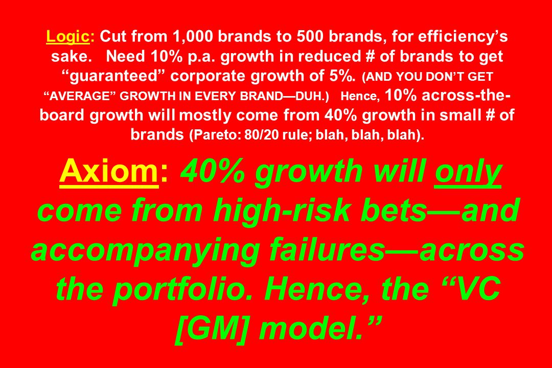 Logic: Cut from 1,000 brands to 500 brands, for efficiencys sake. Need 10% p.a. growth in reduced # of brands to get guaranteed corporate growth of 5%