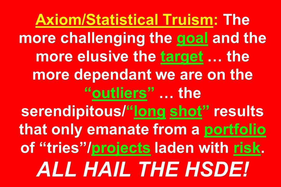 Axiom/Statistical Truism: The more challenging the goal and the more elusive the target … the more dependant we are on theoutliers … the serendipitous