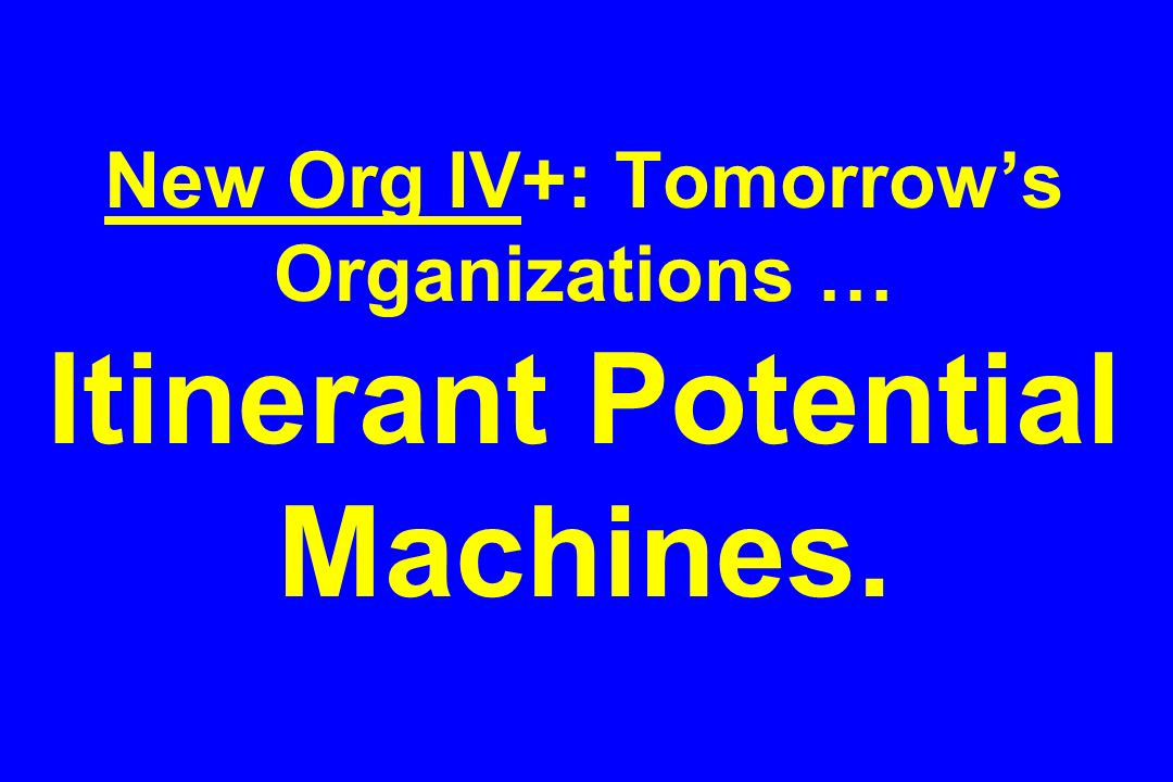 New Org IV+: Tomorrows Organizations … Itinerant Potential Machines.