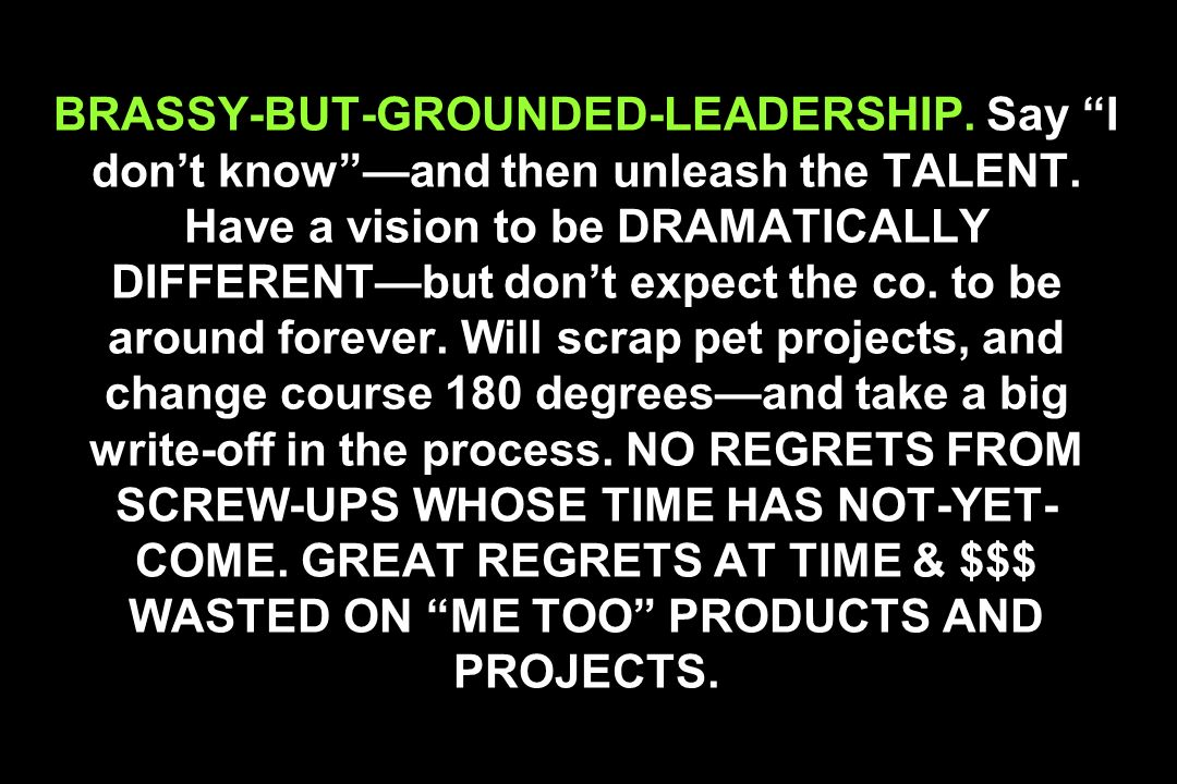 BRASSY-BUT-GROUNDED-LEADERSHIP. Say I dont knowand then unleash the TALENT. Have a vision to be DRAMATICALLY DIFFERENTbut dont expect the co. to be ar