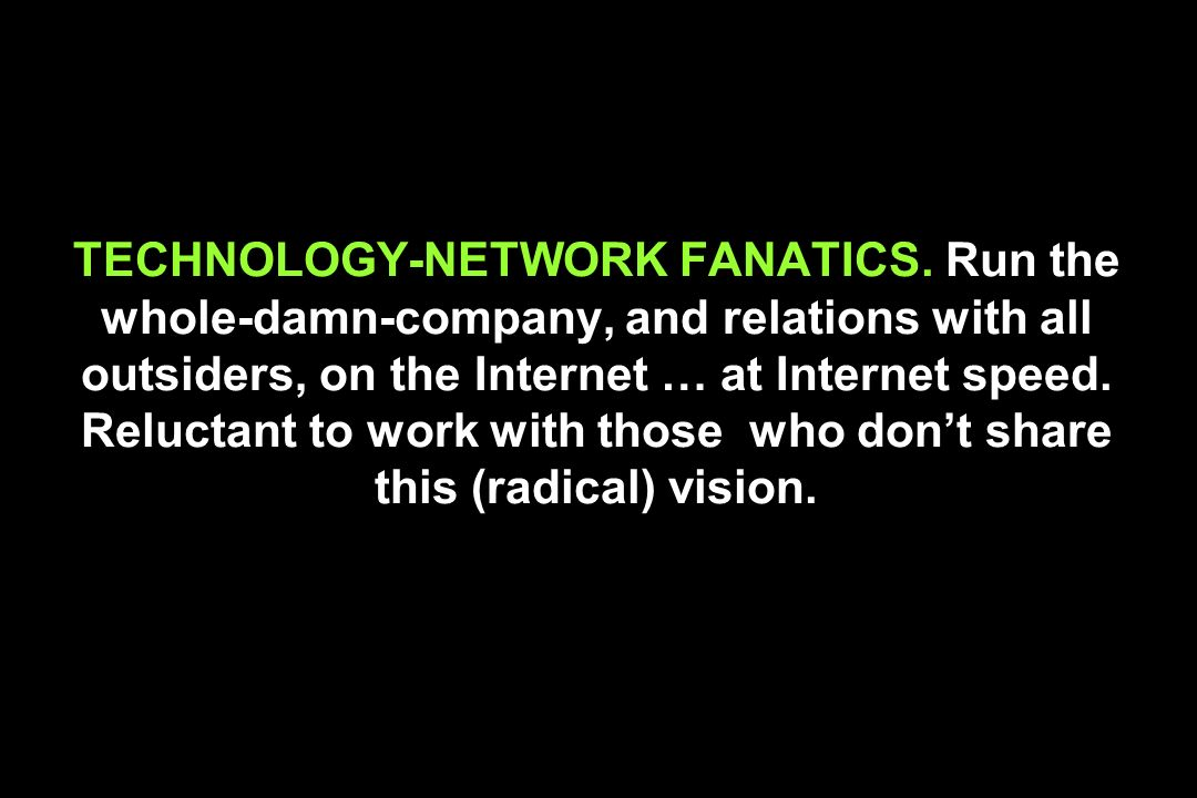 TECHNOLOGY-NETWORK FANATICS. Run the whole-damn-company, and relations with all outsiders, on the Internet … at Internet speed. Reluctant to work with