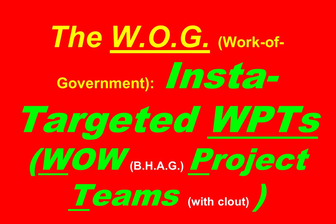The W.O.G. (Work-of- Government): Insta- Targeted WPTs (WOW (B.H.A.G.) Project Teams (with clout) )