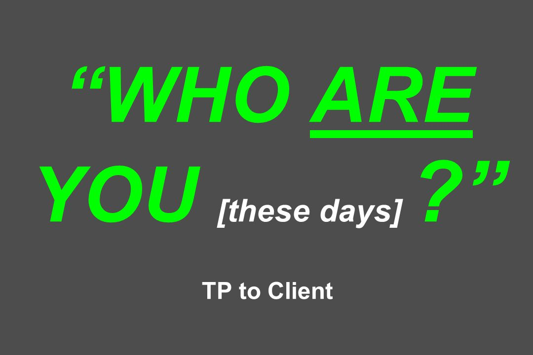 WHO ARE YOU [these days] ? TP to Client
