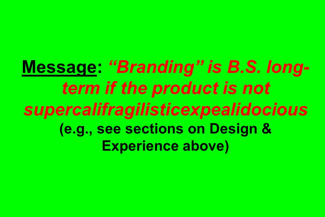 Message: Branding is B.S. long- term if the product is not supercalifragilisticexpealidocious (e.g., see sections on Design & Experience above)