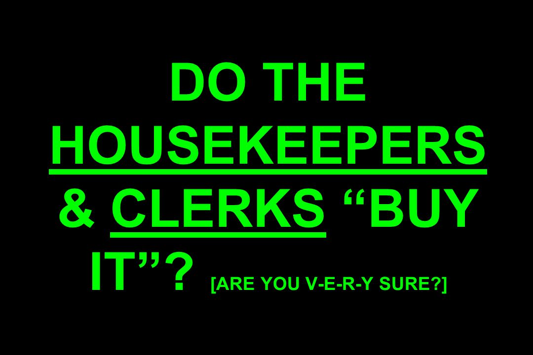 DO THE HOUSEKEEPERS & CLERKS BUY IT? [ARE YOU V-E-R-Y SURE?]