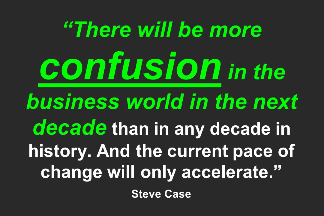 There will be more confusion in the business world in the next decade than in any decade in history. And the current pace of change will only accelera