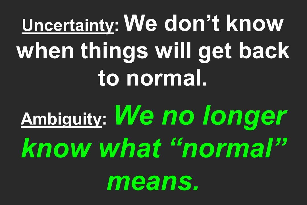 Uncertainty: We dont know when things will get back to normal. Ambiguity: We no longer know what normal means.