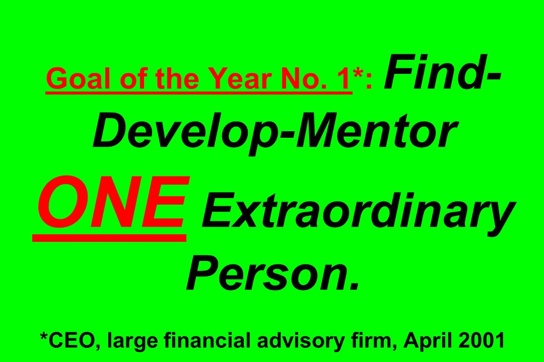 Goal of the Year No. 1*: Find- Develop-Mentor ONE Extraordinary Person. *CEO, large financial advisory firm, April 2001