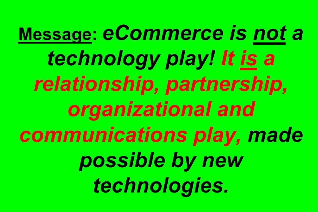Message: eCommerce is not a technology play! It is a relationship, partnership, organizational and communications play, made possible by new technolog