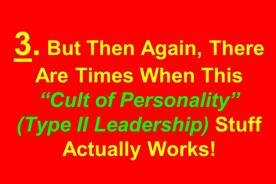 3. But Then Again, There Are Times When This Cult of Personality (Type II Leadership) Stuff Actually Works!