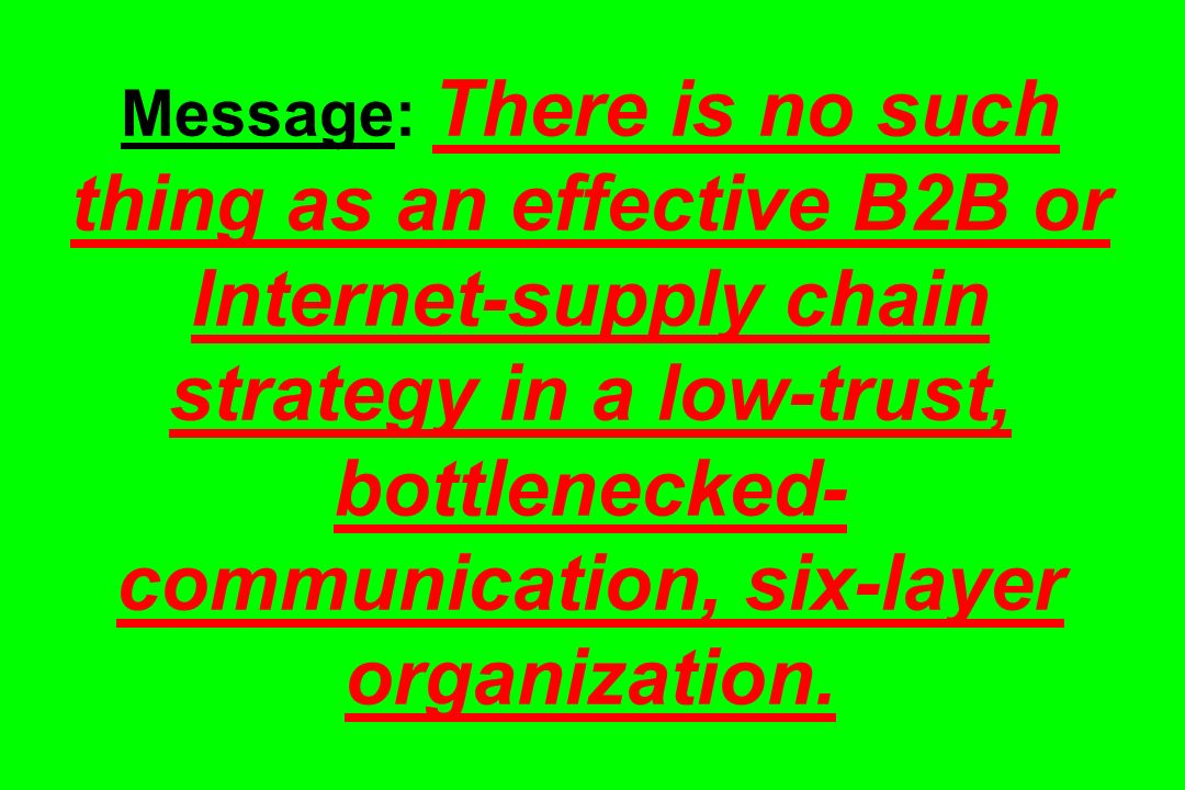 Message: There is no such thing as an effective B2B or Internet-supply chain strategy in a low-trust, bottlenecked- communication, six-layer organizat