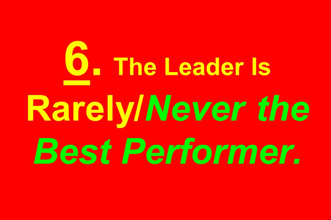 6. The Leader Is Rarely/Never the Best Performer.