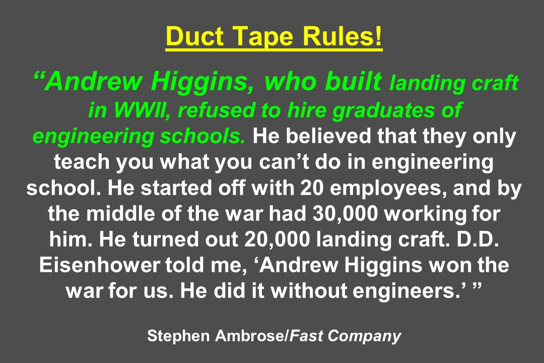 Duct Tape Rules! Andrew Higgins, who built landing craft in WWII, refused to hire graduates of engineering schools. He believed that they only teach y