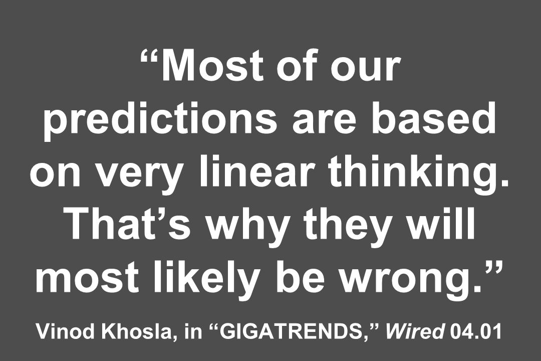 Most of our predictions are based on very linear thinking. Thats why they will most likely be wrong. Vinod Khosla, in GIGATRENDS, Wired 04.01