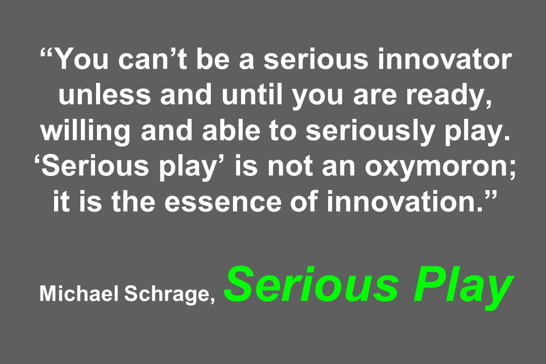 You cant be a serious innovator unless and until you are ready, willing and able to seriously play. Serious play is not an oxymoron; it is the essence
