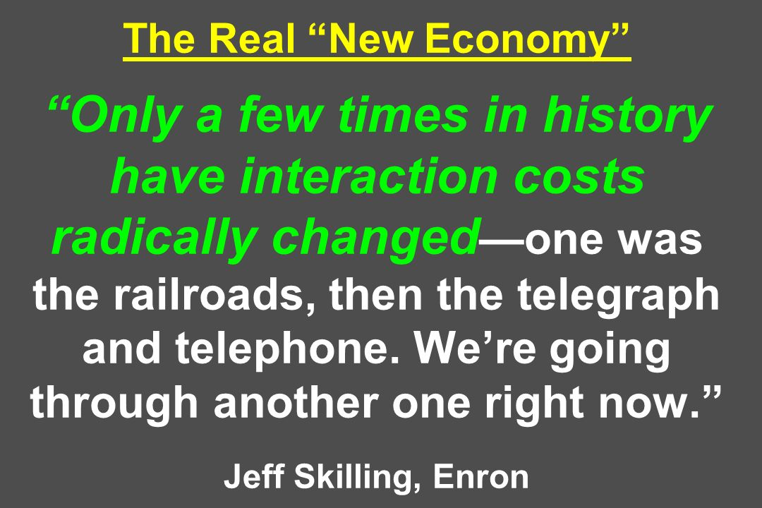 The Real New Economy Only a few times in history have interaction costs radically changed one was the railroads, then the telegraph and telephone. Wer