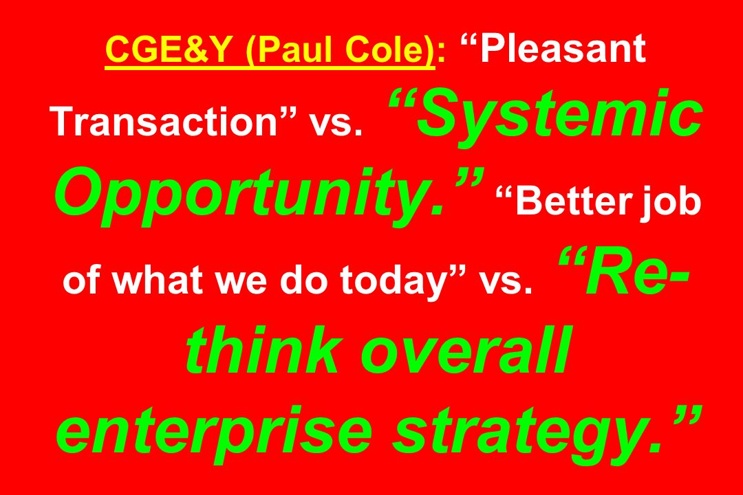 CGE&Y (Paul Cole): Pleasant Transaction vs. Systemic Opportunity. Better job of what we do today vs. Re- think overall enterprise strategy.