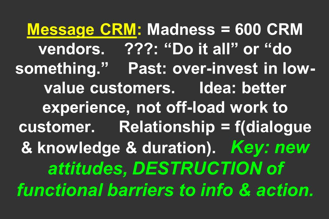 Message CRM: Madness = 600 CRM vendors. ???: Do it all or do something. Past: over-invest in low- value customers. Idea: better experience, not off-lo