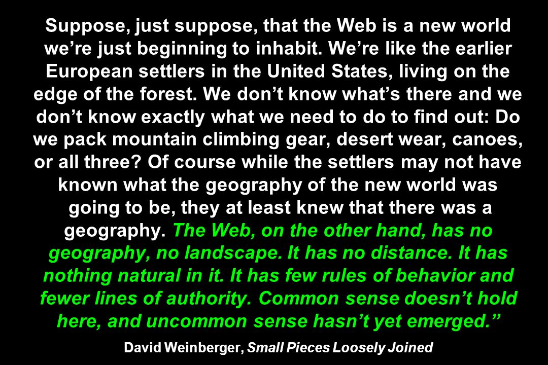 Suppose, just suppose, that the Web is a new world were just beginning to inhabit. Were like the earlier European settlers in the United States, livin