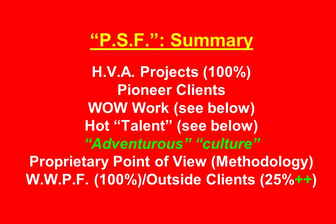 P.S.F.: Summary H.V.A. Projects (100%) Pioneer Clients WOW Work (see below) Hot Talent (see below) Adventurous culture Proprietary Point of View (Meth
