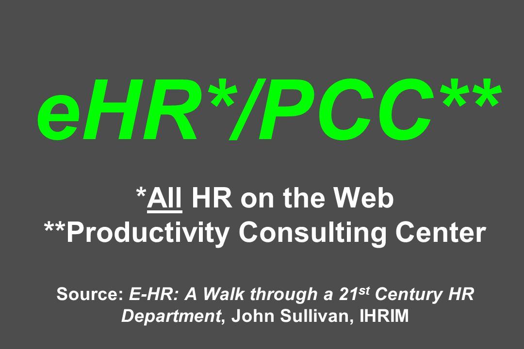 eHR*/PCC** *All HR on the Web **Productivity Consulting Center Source: E-HR: A Walk through a 21 st Century HR Department, John Sullivan, IHRIM