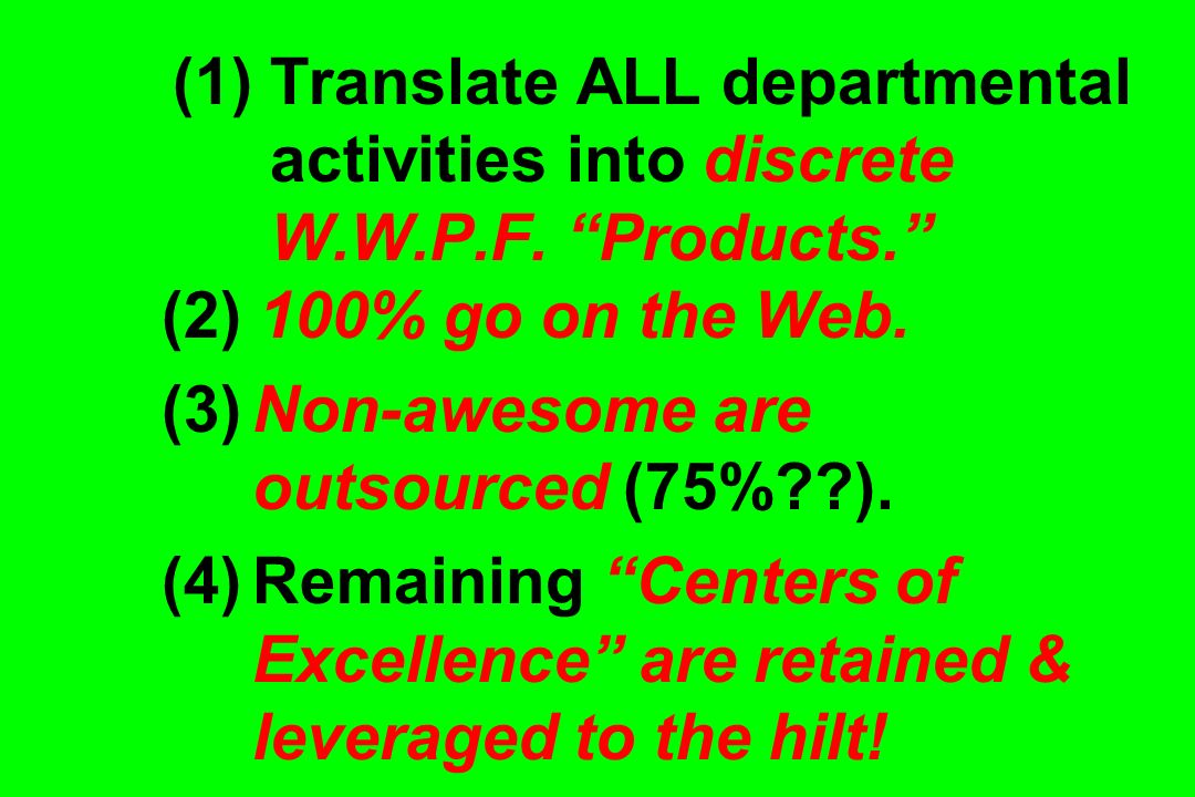 (1) Translate ALL departmental activities into discrete W.W.P.F. Products. (2) 100% go on the Web. (3) Non-awesome are outsourced (75%??). (4) Remaini