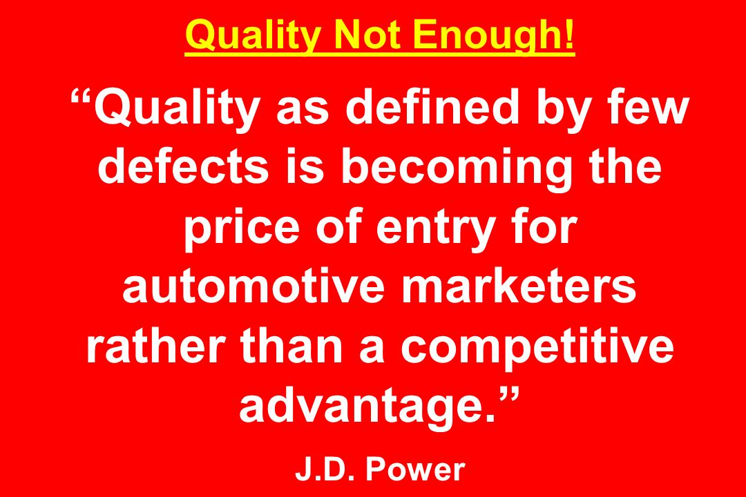 Quality Not Enough! Quality as defined by few defects is becoming the price of entry for automotive marketers rather than a competitive advantage. J.D