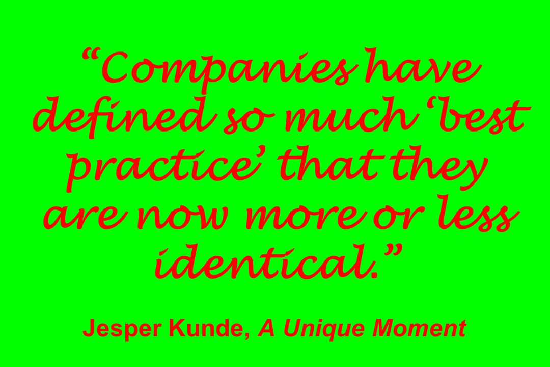 Companies have defined so much best practice that they are now more or less identical. Jesper Kunde, A Unique Moment