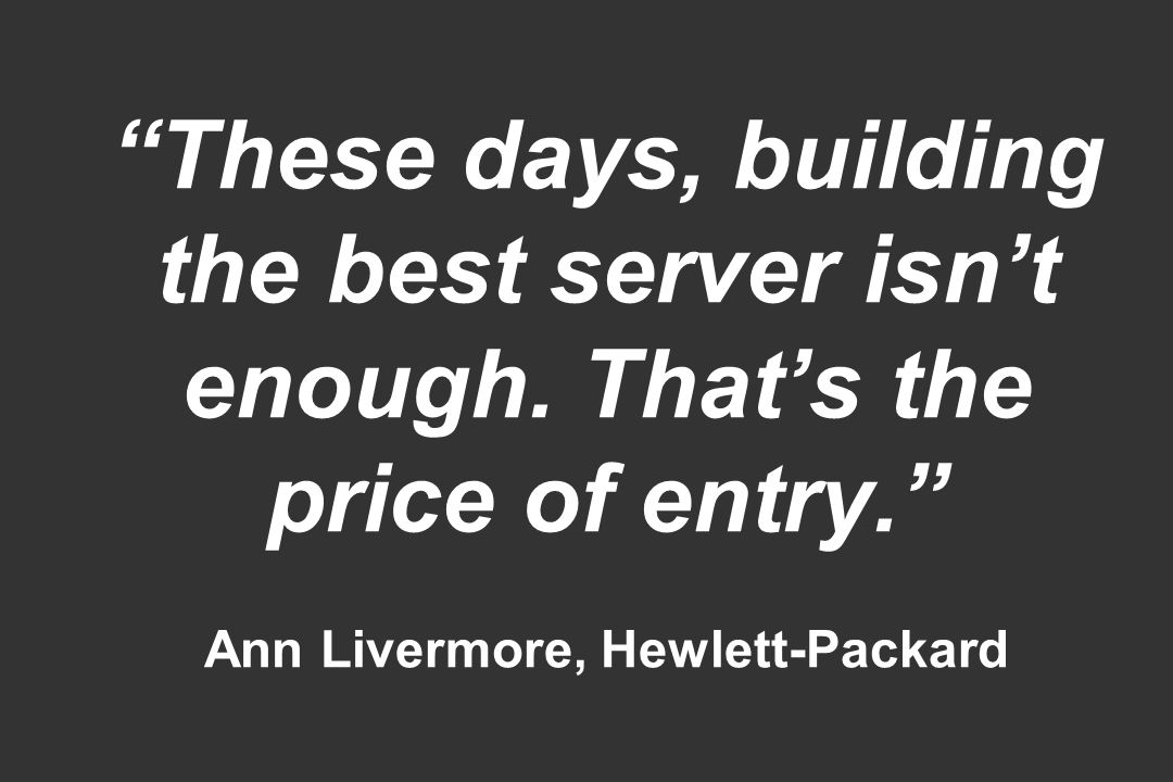These days, building the best server isnt enough. Thats the price of entry. Ann Livermore, Hewlett-Packard