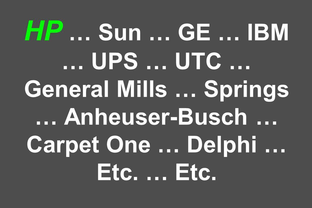 HP … Sun … GE … IBM … UPS … UTC … General Mills … Springs … Anheuser-Busch … Carpet One … Delphi … Etc. … Etc.