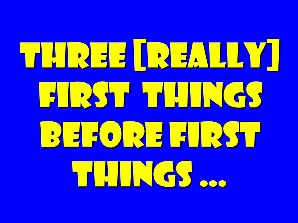 Three [really] First things Before First Things …