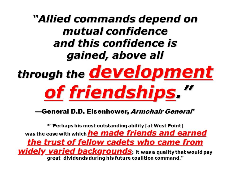 Allied commands depend on mutual confidence and this confidence is gained, above all through the development of friendships. of friendships. General D