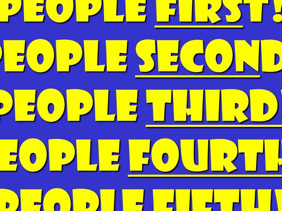 People First! People Second ! People Third! People Fourth! People Fifth! People Sixth!