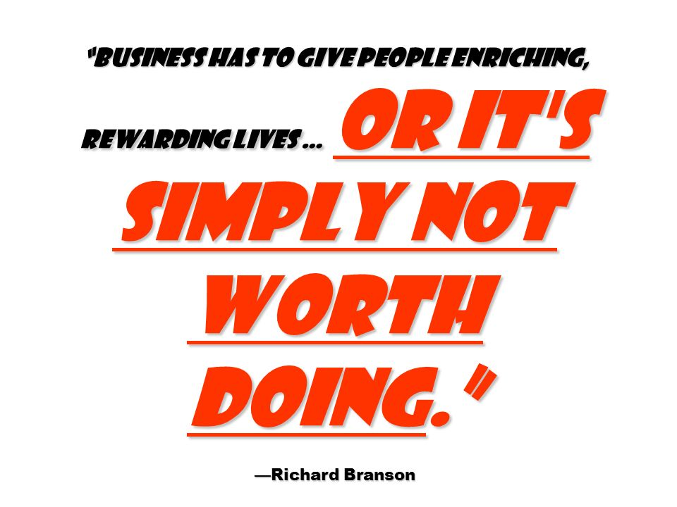 Business has to give people enriching, rewarding lives … or it's simply not worth doing. Richard Branson