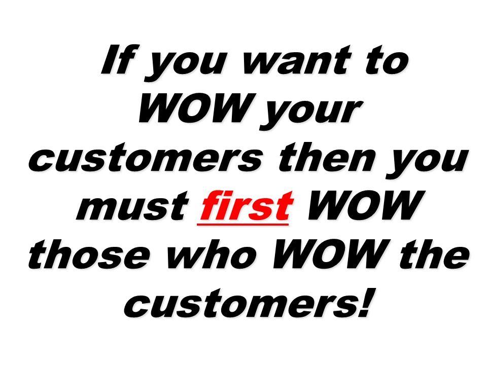 If you want to WOW your customers then you must first WOW those who WOW the customers! If you want to WOW your customers then you must first WOW those