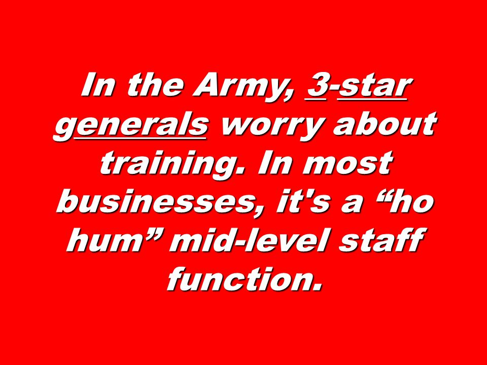 In the Army, 3-star generals worry about training. In most businesses, it's a ho hum mid-level staff function.