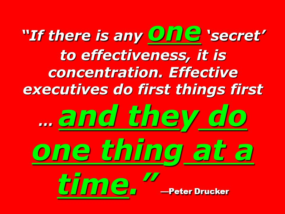 If there is any one secret to effectiveness, it is concentration. Effective executives do first things first … and they do one thing at a time. Peter