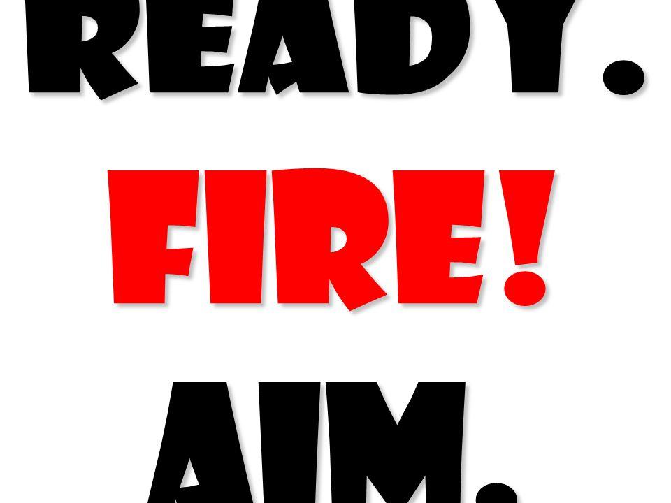 READY. FIRE! AIM. READY. FIRE! AIM. Ross Perot (vs Aim! Aim! Aim! /EDS vs GM/1985)