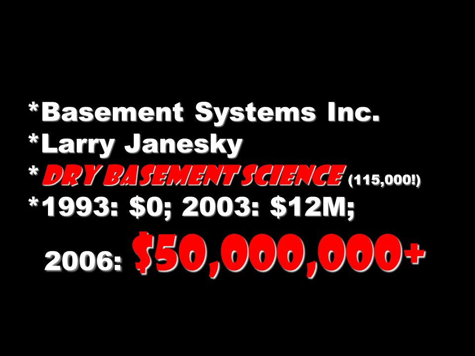 *Basement Systems Inc. *Larry Janesky * Dry Basement Science (115,000!) *1993: $0; 2003: $12M; 2006: $50,000,000+